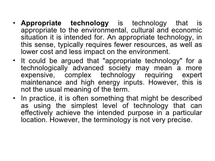 <ul><li>Appropriate technology  is technology that is appropriate to the environmental, cultural and economic situation it...