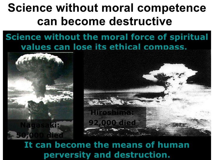 Science without moral competence can become destructive   Science without the moral force of spiritual values can lose its...