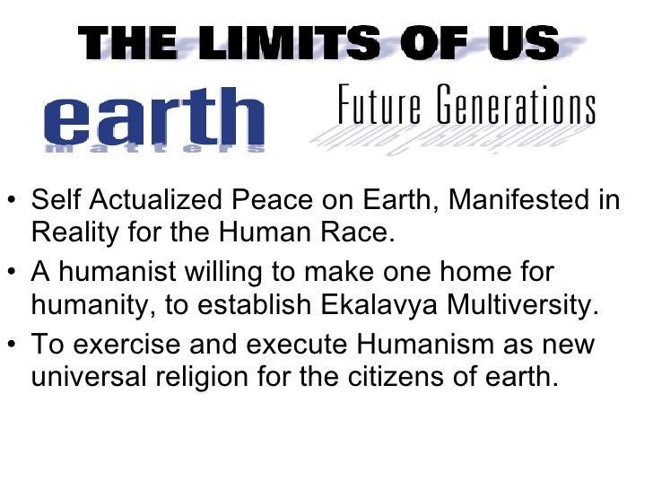<ul><li>Self Actualized Peace on Earth, Manifested in Reality for the Human Race. </li></ul><ul><li>A humanist willing to ...