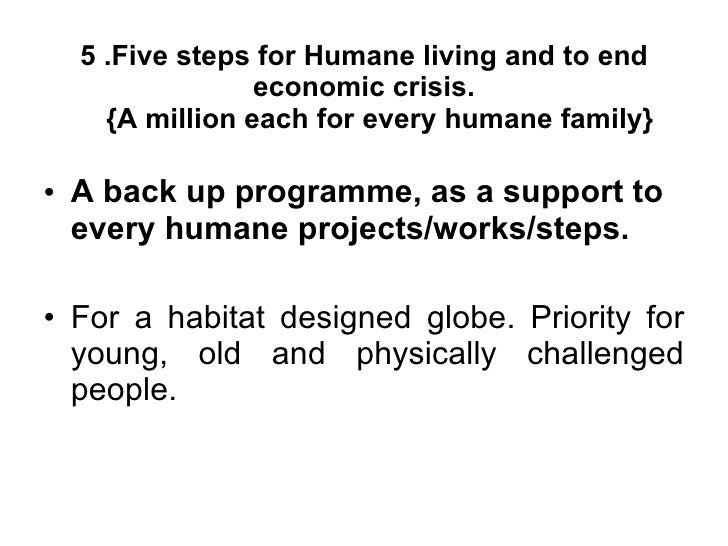 5 .Five steps for Humane living and to end economic crisis.   {A million each for every humane family} <ul><li>A back up p...
