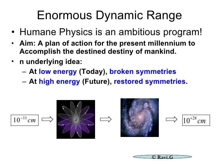 Enormous Dynamic Range <ul><li>Humane Physics is an ambitious program! </li></ul><ul><li>Aim: A plan of action for the pre...