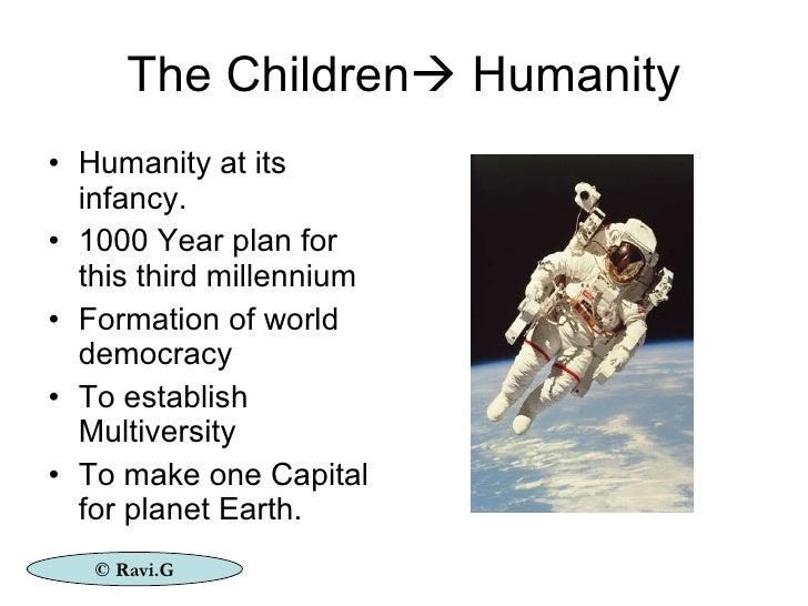 The Children   Humanity <ul><li>Humanity at its infancy. </li></ul><ul><li>1000 Year plan for this third millennium </li>...