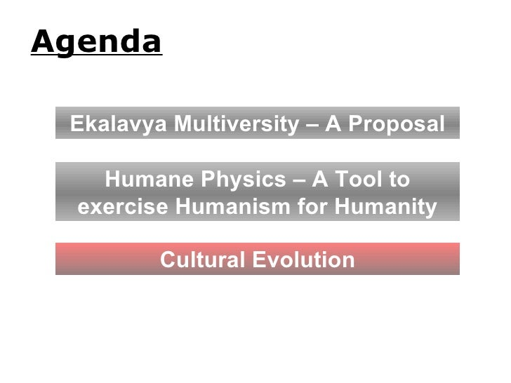 Agenda Humane Physics – A Tool to exercise Humanism for Humanity Ekalavya Multiversity – A Proposal Cultural Evolution