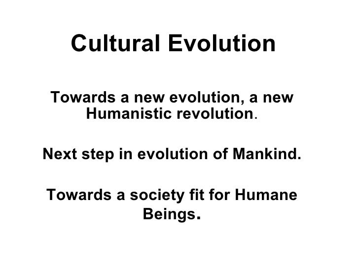Cultural Evolution Towards a new evolution, a new Humanistic revolution . Next step in evolution of Mankind. Towards a soc...