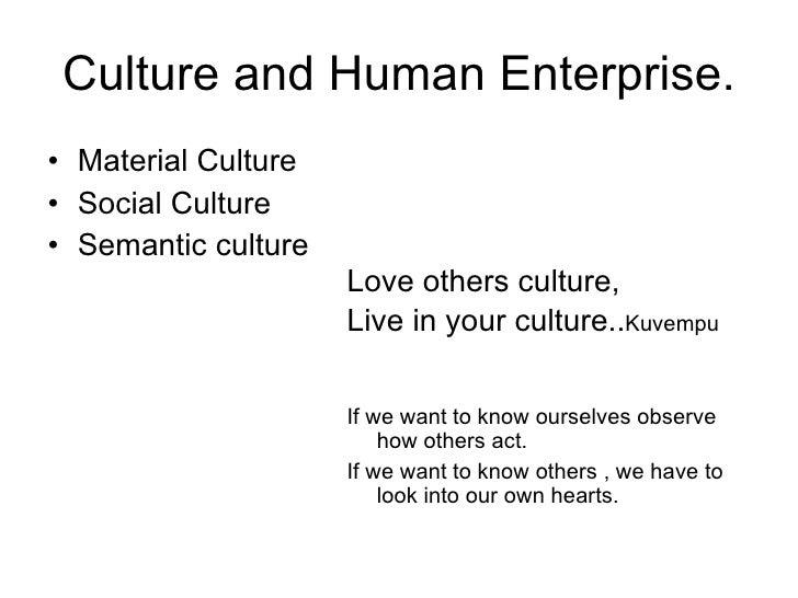 Culture and Human Enterprise. <ul><li>Material Culture </li></ul><ul><li>Social Culture </li></ul><ul><li>Semantic culture...