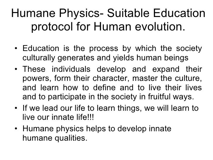 Humane Physics- Suitable Education protocol for Human evolution. <ul><li>Education is the process by which the society cul...