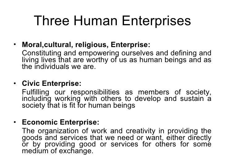 Three Human Enterprises <ul><li>Moral,cultural, religious, Enterprise:   </li></ul><ul><li>Constituting and empowering our...