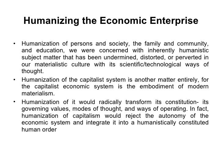Humanizing the Economic Enterprise <ul><li>Humanization of persons and society, the family and community, and education, w...