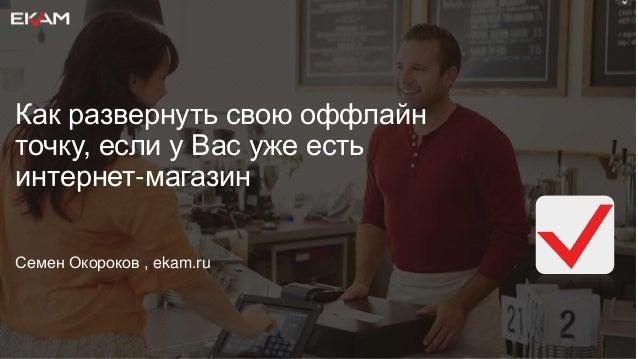 Как развернуть свою оффлайн точку, если у Вас уже есть интернет-магазин Семен Окороков , ekam.ru