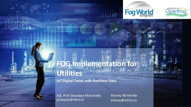 FOG Implementation for Utilities Adj. Prof. Giuseppe Mascarella giuseppe@ektra.io Alexey Klimenko alexey@ektra.io IoT Digi...