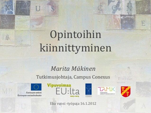Opintoihin kiinnittyminen      Marita MäkinenTutkimusjohtaja, Campus Conexus     Eka vuosi -työpaja 16.1.2012