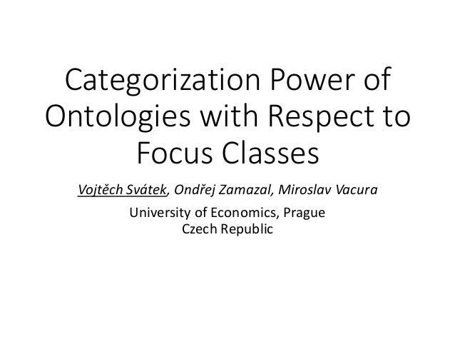 Categorization Power of Ontologies with Respect to Focus Classes Vojtěch Svátek, Ondřej Zamazal, Miroslav Vacura Universit...