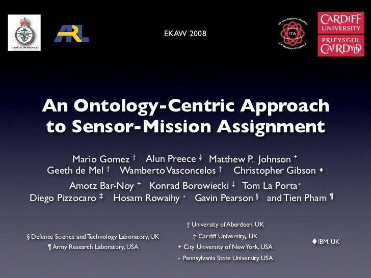 EKAW 2008     An Ontology-Centric Approach     to Sensor-Mission Assignment          Mario Gomez † Alun Preece ‡ Matthew P...
