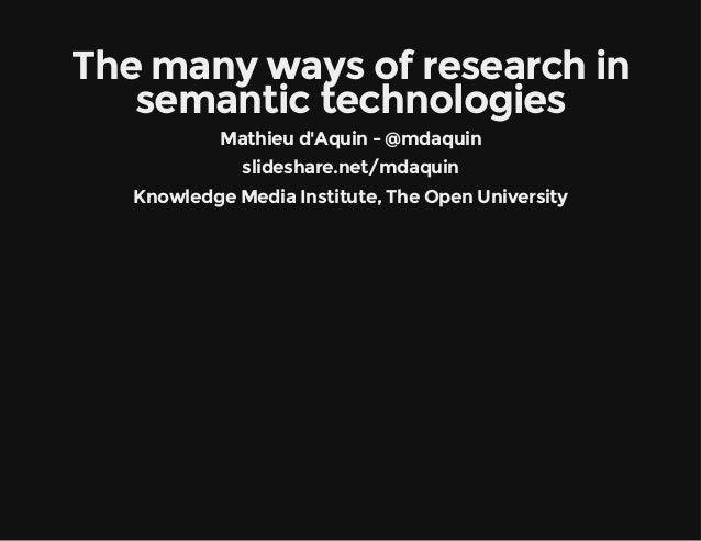 The many ways of research in  semantic technologies  Mathieu d'Aquin - @mdaquin  slideshare.net/mdaquin  Knowledge Media I...