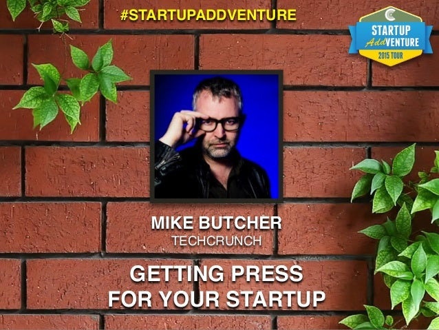 MIKE BUTCHER TECHCRUNCH GETTING PRESS FOR YOUR STARTUP #STARTUPADDVENTURE