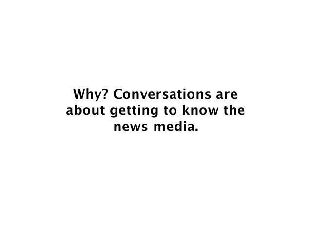 Why? Conversations are about getting to know the news media.