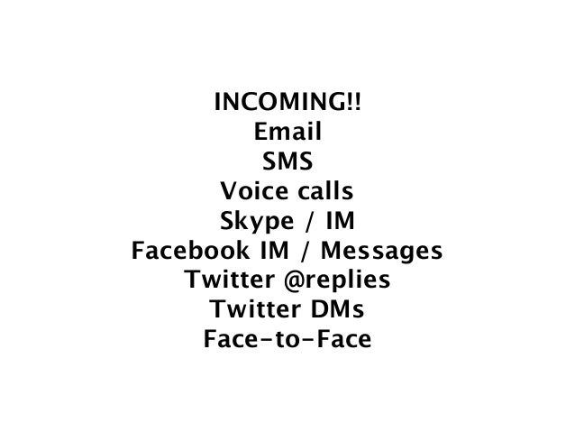 INCOMING!! Email SMS Voice calls Skype / IM Facebook IM / Messages Twitter @replies Twitter DMs Face-to-Face
