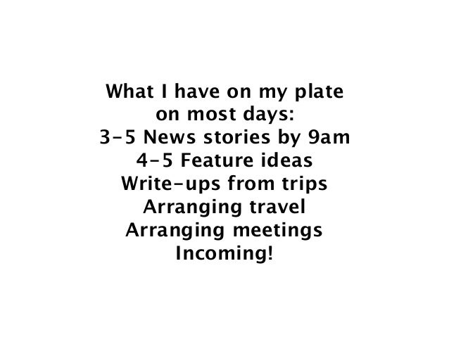 What I have on my plate on most days: 3-5 News stories by 9am 4-5 Feature ideas Write-ups from trips Arranging travel...