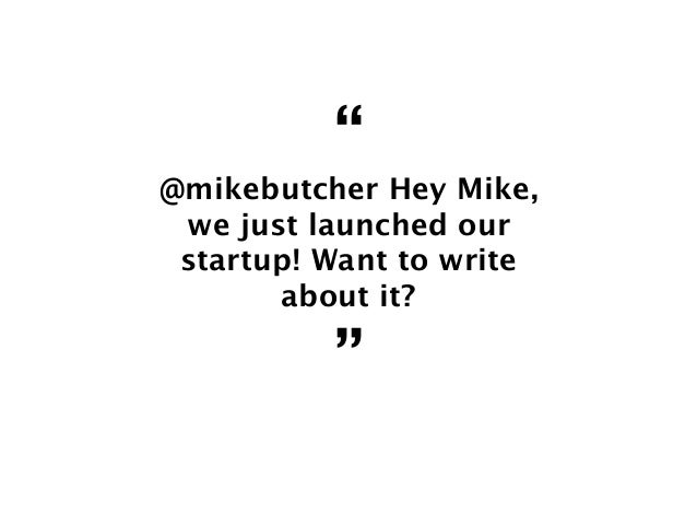 """"""" @mikebutcher Hey Mike, we just launched our startup! Want to write about it? """""""