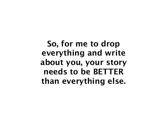 So, for me to drop everything and write about you, your story needs to be BETTER than everything else.