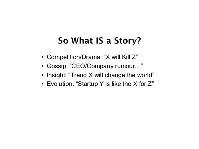 """So What IS a Story? • Competition/Drama: """"X will Kill Z"""" • Gossip: """"CEO/Company rumour…"""" • Insight: """"Trend X will chang..."""
