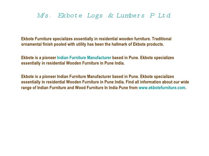 M/s.  Ekbote  Logs & Lumbers P Ltd   Ekbote Furniture specializes essentially in residential wooden furniture. Traditional...