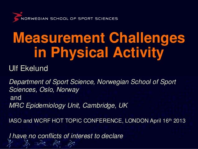 Measurement Challenges   in Physical ActivityUlf EkelundDepartment of Sport Science, Norwegian School of SportSciences, Os...
