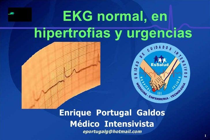 EKG normal, en hipertrofias y urgencias  Enrique  Portugal  Galdos Médico  Intensivista  [email_address]