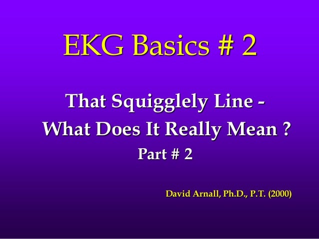 EKG Basics # 2 That Squigglely Line - What Does It Really Mean ? Part # 2 David Arnall, Ph.D., P.T. (2000)