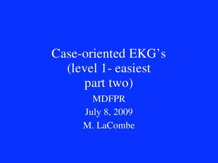 Case-oriented EKG's   (level 1- easiest       part two)        MDFPR      July 8, 2009      M. LaCombe
