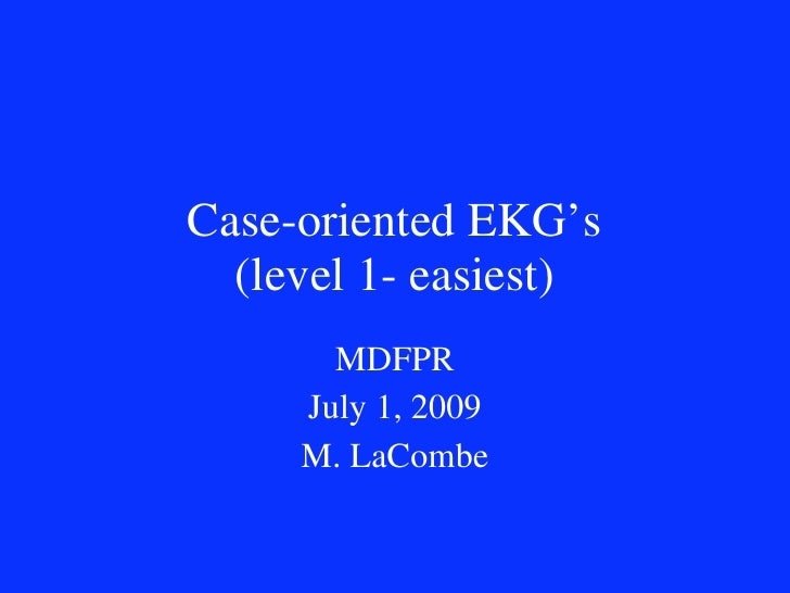 Case-oriented EKG's   (level 1- easiest)        MDFPR      July 1, 2009      M. LaCombe