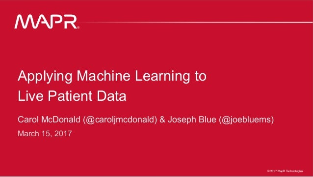 ® © 2017 MapR Technologies 1® 1MapR Confidential © 2017 MapR Technologies ® Applying Machine Learning to Live Patient Data...