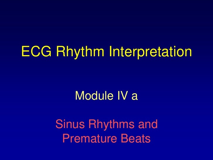 ECG Rhythm Interpretation        Module IV a     Sinus Rhythms and      Premature Beats