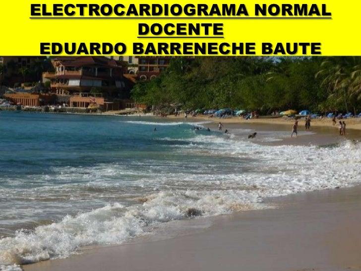 ELECTROCARDIOGRAMA NORMALDOCENTEEDUARDO BARRENECHE BAUTE<br />