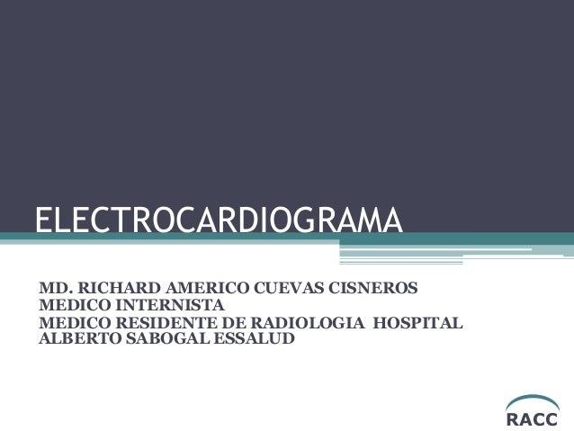 ELECTROCARDIOGRAMA MD. RICHARD AMERICO CUEVAS CISNEROS MEDICO INTERNISTA MEDICO RESIDENTE DE RADIOLOGIA HOSPITAL ALBERTO S...