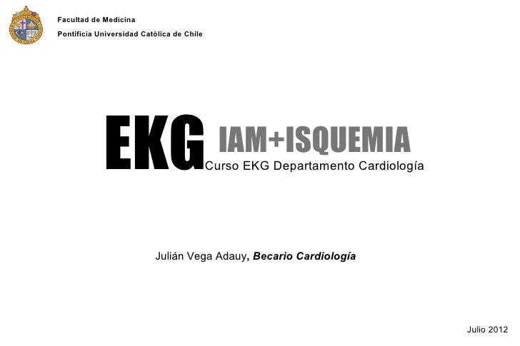 Facultad de MedicinaPontificia Universidad Católica de Chile            EKG                              IAM+ISQUEMIA     ...