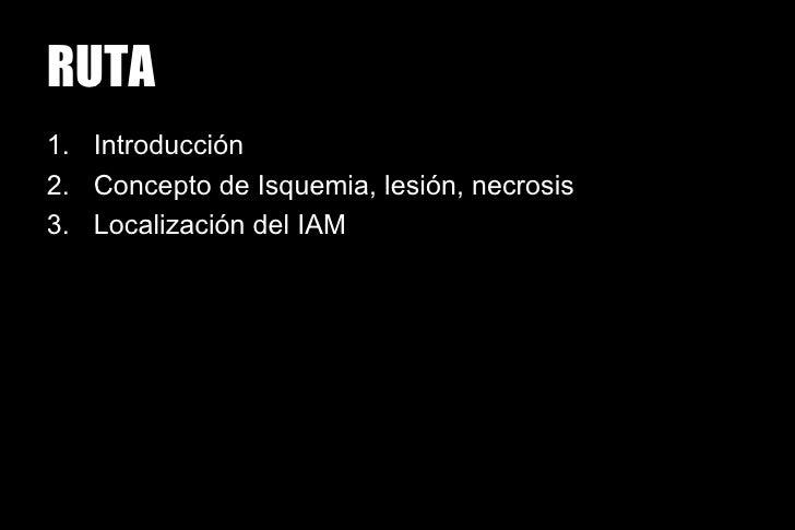 RUTA1. Introducción2. Concepto de Isquemia, lesión, necrosis3. Localización del IAM