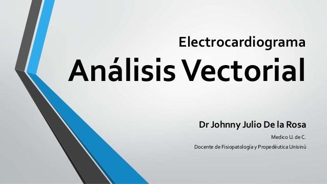 Electrocardiograma AnálisisVectorial Dr Johnny Julio De la Rosa Medico U. de C. Docente de Fisiopatología y Propedéutica U...