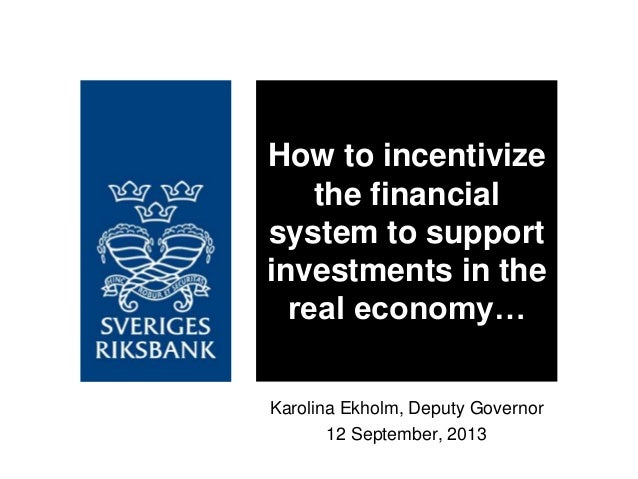 Karolina Ekholm, Deputy Governor 12 September, 2013 How to incentivize the financial system to support investments in the ...