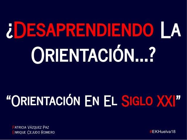 """#EKHuelva18 ¿Desaprendiendo La Orientación…? """"Orientación En El Siglo XXI"""" Patricia Vázquez Paz Enrique Cejudo Romero"""