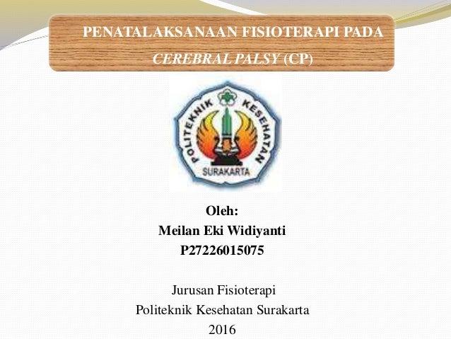 Oleh: Meilan Eki Widiyanti P27226015075 Jurusan Fisioterapi Politeknik Kesehatan Surakarta 2016 PENATALAKSANAAN FISIOTERAP...