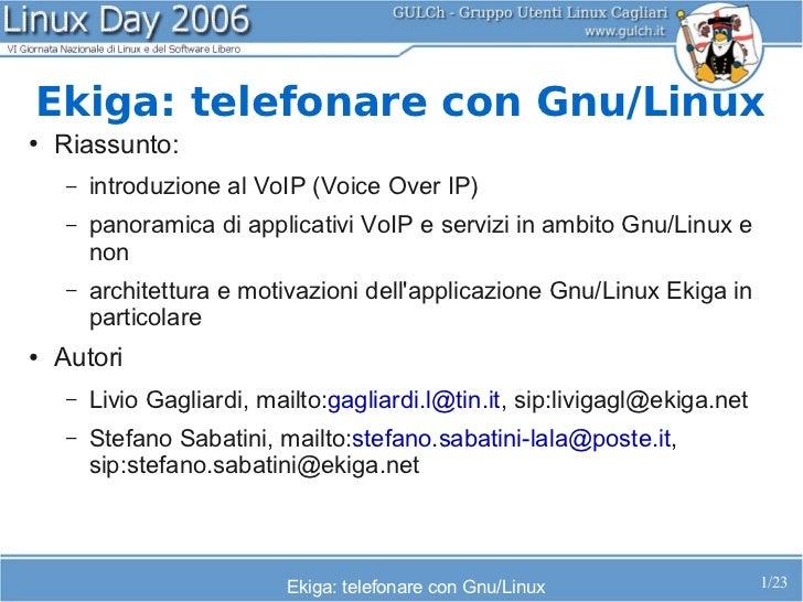 Ekiga: telefonare con Gnu/Linux●   Riassunto:     –   introduzione al VoIP (Voice Over IP)     –   panoramica di applicati...