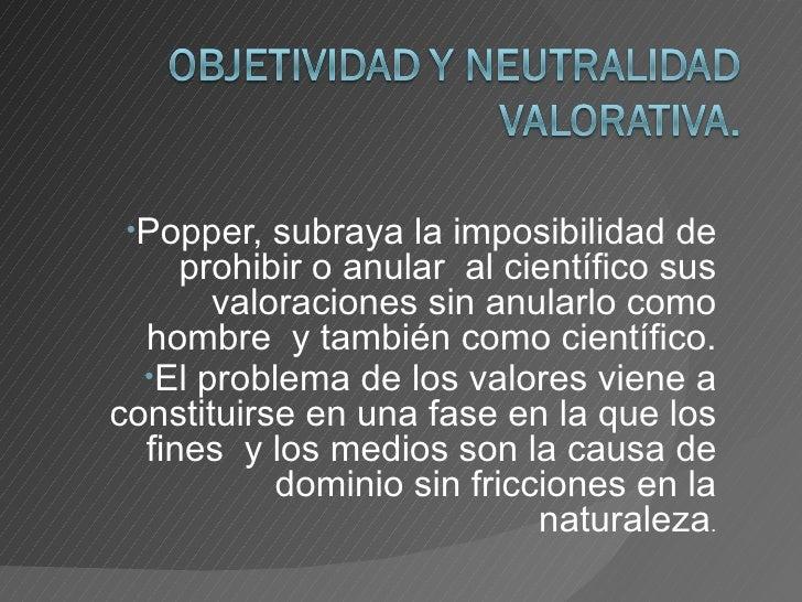 <ul><li>Popper, subraya la imposibilidad de prohibir o anular  al científico sus valoraciones sin anularlo como hombre  y ...
