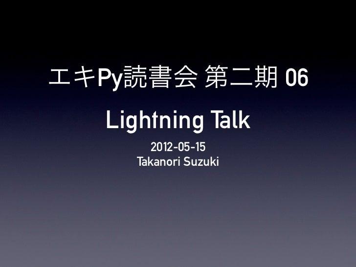 エキPy読書会 第二期 06   Lightning Talk         2012-05-15      Takanori Suzuki
