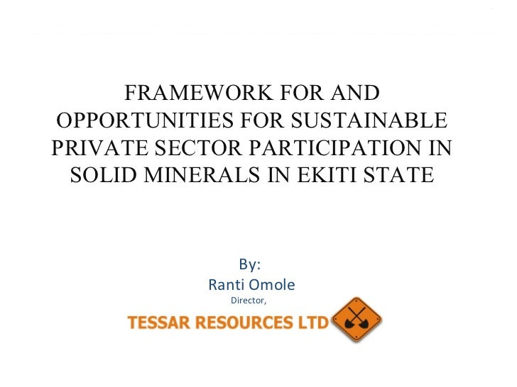FRAMEWORK FOR AND OPPORTUNITIES FOR SUSTAINABLE PRIVATE SECTOR PARTICIPATION IN SOLID MINERALS IN EKITI STATE By: Ranti Om...