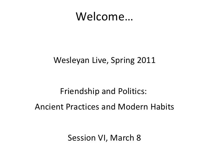 Welcome… Wesleyan Live, Spring 2011 Friendship and Politics:  Ancient Practices and Modern Habits Session VI, March 8