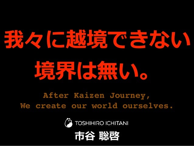 After Kaizen Journey, We create our world ourselves. 我々に越境できない 境界は無い。 市⾕ 聡啓