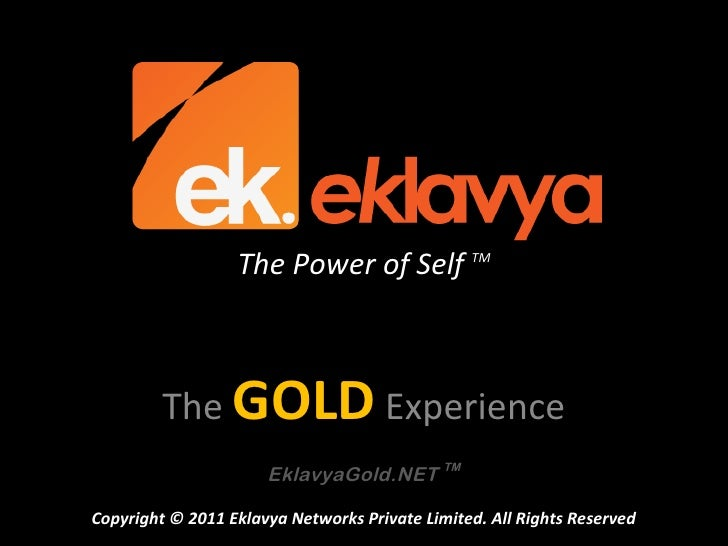 The Power of Self TM         The GOLD Experience                      EklavyaGold.NET TMCopyright © 2011 Eklavya Networks ...