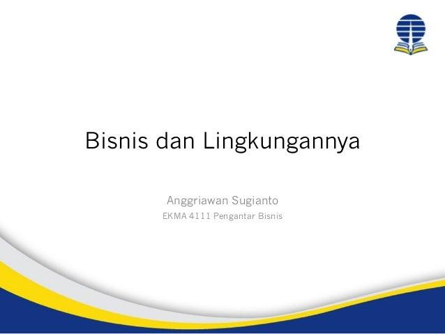 Bisnis dan Lingkungannya Anggriawan Sugianto EKMA 4111 Pengantar Bisnis