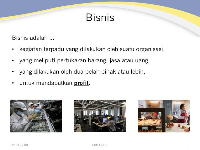 Bisnis Bisnis adalah ... • kegiatan terpadu yang dilakukan oleh suatu organisasi, • yang meliputi pertukaran barang, jas...